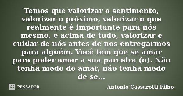 Temos que valorizar o sentimento, valorizar o próximo, valorizar o que realmente é importante para nós mesmo, e acima de tudo, valorizar e cuidar de nós antes d... Frase de Antonio Cassarotti Filho.