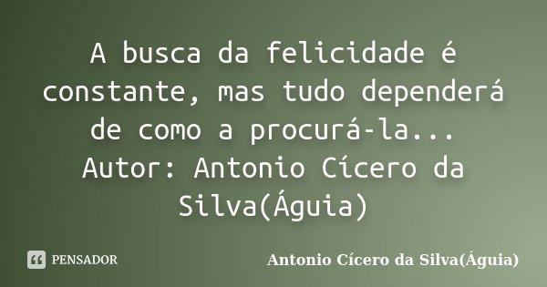 A busca da felicidade é constante, mas tudo dependerá de como a procurá-la... Autor: Antonio Cícero da Silva(Águia)... Frase de Antonio Cícero da Silva(Águia).