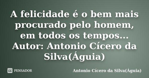 A felicidade é o bem mais procurado pelo homem, em todos os tempos... Autor: Antonio Cícero da Silva(Águia)... Frase de Antonio Cícero da Silva(Águia).