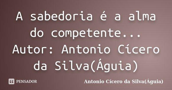A sabedoria é a alma do competente... Autor: Antonio Cícero da Silva(Águia)... Frase de Antonio Cícero da Silva(Águia).