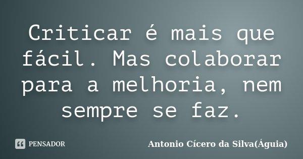 Criticar é mais que fácil. Mas colaborar para a melhoria, nem sempre se faz.... Frase de Antonio Cícero da Silva(Águia).
