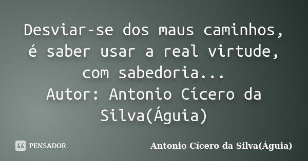 Desviar-se dos maus caminhos, é saber usar a real virtude, com sabedoria... Autor: Antonio Cícero da Silva(Águia)... Frase de Antonio Cícero da Silva(Águia).