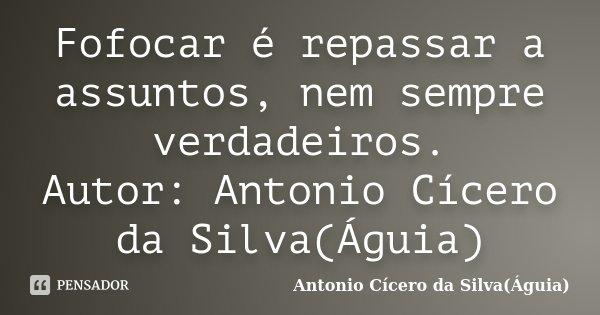 Fofocar é repassar a assuntos, nem sempre verdadeiros. Autor: Antonio Cícero da Silva(Águia)... Frase de Antonio Cícero da Silva(Águia).