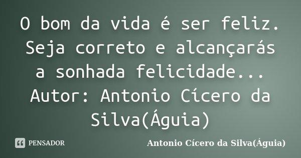 O bom da vida é ser feliz. Seja correto e alcançarás a sonhada felicidade... Autor: Antonio Cícero da Silva(Águia)... Frase de Antonio Cícero da Silva(Águia).