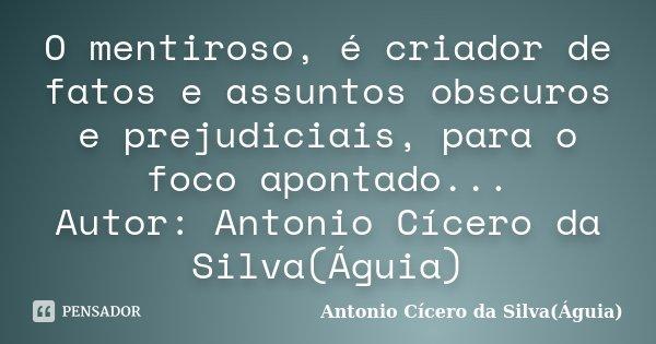 O mentiroso, é criador de fatos e assuntos obscuros e prejudiciais, para o foco apontado... Autor: Antonio Cícero da Silva(Águia)... Frase de Antonio Cícero da Silva(Águia).