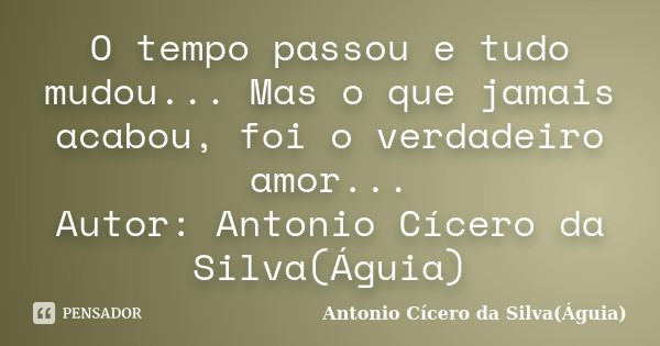 O tempo passou e tudo mudou... Mas o que jamais acabou, foi o verdadeiro amor... Autor: Antonio Cícero da Silva(Águia)... Frase de Antonio Cícero da Silva(Águia).