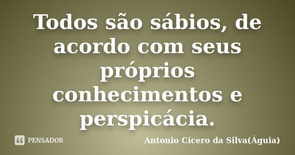 Todos são sábios, de acordo com seus próprios conhecimentos e perspicácia.... Frase de Antonio Cícero da Silva(Águia).