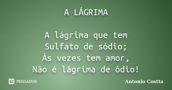 A LÁGRIMA A lágrima que tem Sulfato de sódio; Às vezes tem amor, Não é lágrima de ódio!... Frase de Antonio Costta.