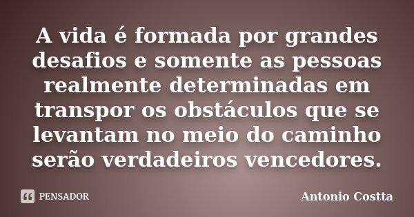 A Vida é Formada Por Grandes Desafios E Antonio Costta