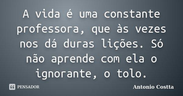 A vida é uma constante professora, que às vezes nos dá duras lições. Só não aprende com ela o ignorante, o tolo.... Frase de ANTONIO COSTTA.