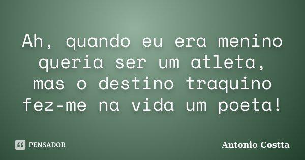 Ah, quando eu era menino queria ser um atleta, mas o destino traquino fez-me na vida um poeta!... Frase de Antonio Costta.