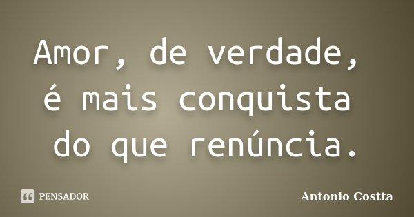 Amor, de verdade, é mais conquista do que renúncia.... Frase de ANTONIO COSTTA.