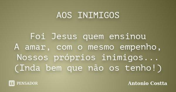 AOS INIMIGOS Foi Jesus quem ensinou A amar, com o mesmo empenho, Nossos próprios inimigos... (Inda bem que não os tenho!)... Frase de Antonio Costta.