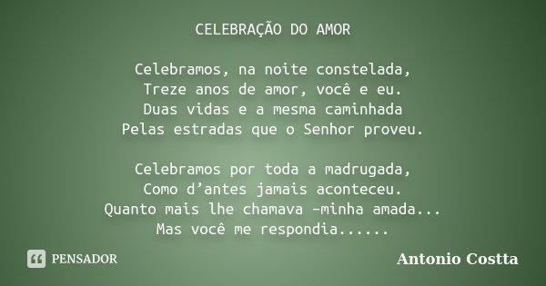 CELEBRAÇÃO DO AMOR Celebramos, na noite constelada, Treze anos de amor, você e eu. Duas vidas e a mesma caminhada Pelas estradas que o Senhor proveu. Celebramos... Frase de Antonio Costta.