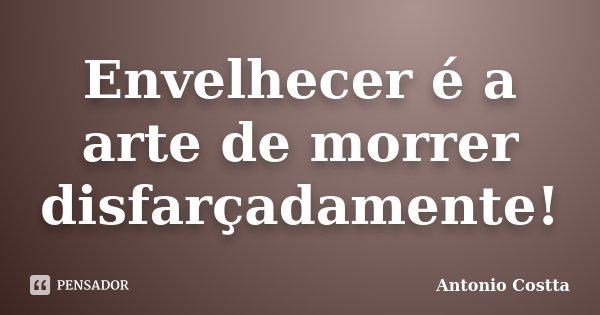 Envelhecer é a arte de morrer disfarçadamente!... Frase de Antonio Costta.