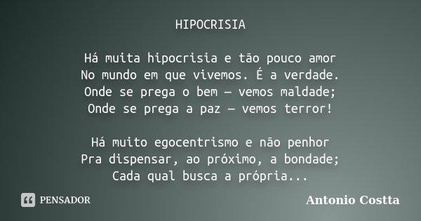 HIPOCRISIA Há muita hipocrisia e tão pouco amor No mundo em que vivemos. É a verdade. Onde se prega o bem — vemos maldade; Onde se prega a paz — vemos terror! H... Frase de Antonio Costta.
