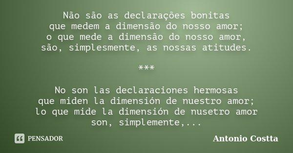 Não são as declarações bonitas que medem a dimensão do nosso amor; o que mede a dimensão do nosso amor, são, simplesmente, as nossas atitudes. *** No son las de... Frase de ANTONIO COSTTA.