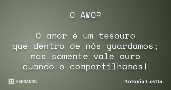 O AMOR O amor é um tesouro que dentro de nós guardamos; mas somente vale ouro quando o compartilhamos!... Frase de Antonio Costta.