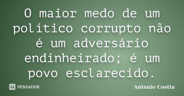 O maior medo de um político corrupto não é um adversário endinheirado; é um povo esclarecido.... Frase de Antonio Costta.
