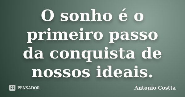 O sonho é o primeiro passo da conquista de nossos ideais.... Frase de ANTONIO COSTTA.