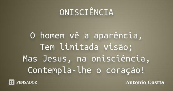 ONISCIÊNCIA O homem vê a aparência, Tem limitada visão; Mas Jesus, na onisciência, Contempla-lhe o coração!... Frase de Antonio Costta.