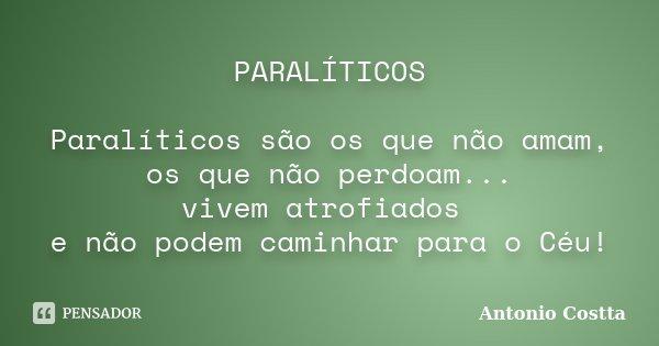 PARALÍTICOS Paralíticos são os que não amam, os que não perdoam... vivem atrofiados e não podem caminhar para o Céu!... Frase de Antonio Costta.
