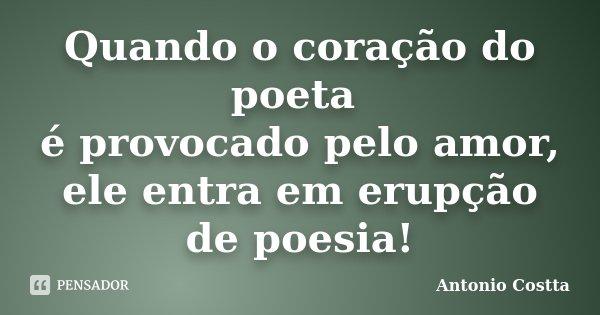 Quando o coração do poeta é provocado pelo amor, ele entra em erupção de poesia!... Frase de ANTONIO COSTTA.
