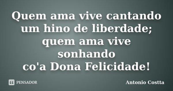 Quem ama vive cantando um hino de liberdade; quem ama vive sonhando co'a Dona Felicidade!... Frase de ANTONIO COSTTA.