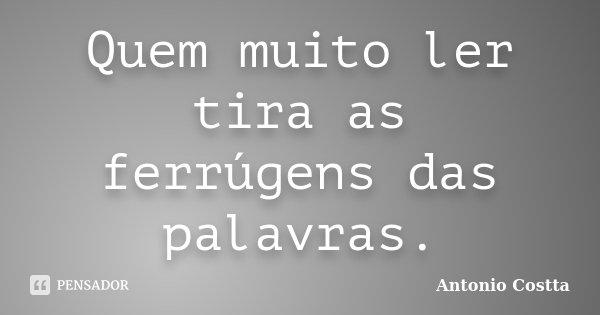 Quem muito ler tira as ferrúgens das palavras.... Frase de Antonio Costta.