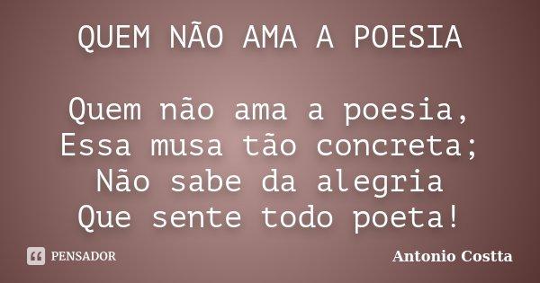 QUEM NÃO AMA A POESIA Quem não ama a poesia, Essa musa tão concreta; Não sabe da alegria Que sente todo poeta!... Frase de Antonio Costta.