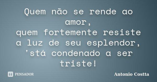 Quem não se rende ao amor, quem fortemente resiste a luz de seu esplendor, 'stá condenado a ser triste!... Frase de ANTONIO COSTTA.