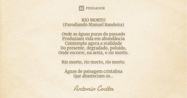 RIO MORTO (Parodiando Manuel Bandeira) Onde as águas puras do passado Produziam vida em abundância Contemplo agora a realidade Do presente, degradado, poluído, ... Frase de Antonio Costta.