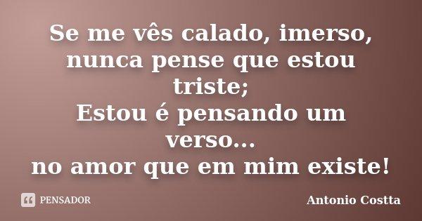 Se me vês calado, imerso, nunca pense que estou triste; Estou é pensando um verso... no amor que em mim existe!... Frase de Antonio Costta.