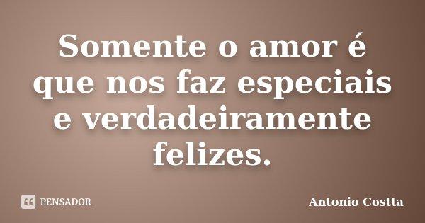Somente o amor é que nos faz especiais e verdadeiramente felizes.... Frase de ANTONIO COSTTA.