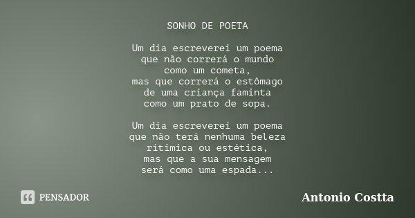 SONHO DE POETA Um dia escreverei um poema que não correrá o mundo como um cometa, mas que correrá o estômago de uma criança faminta como um prato de sopa. Um di... Frase de Antonio Costta.