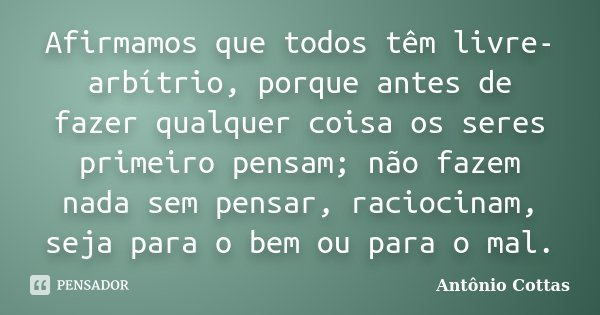 Afirmamos que todos têm livre-arbítrio, porque antes de fazer qualquer coisa os seres primeiro pensam; não fazem nada sem pensar, raciocinam, seja para o bem ou... Frase de Antônio Cottas.
