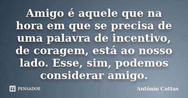Amigo é aquele que na hora em que se precisa de uma palavra de incentivo, de coragem, está ao nosso lado. Esse, sim, podemos considerar amigo.... Frase de Antônio Cottas.