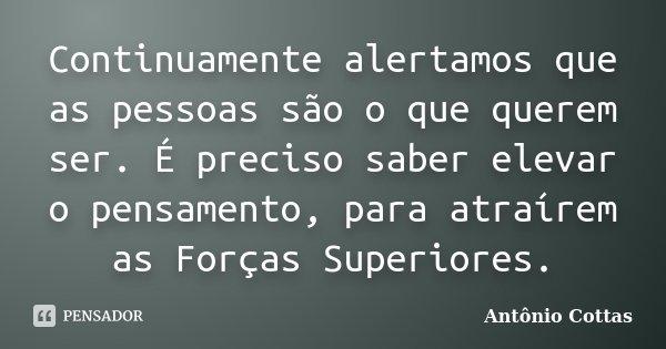 Continuamente alertamos que as pessoas são o que querem ser. É preciso saber elevar o pensamento, para atraírem as Forças Superiores.... Frase de Antônio Cottas.