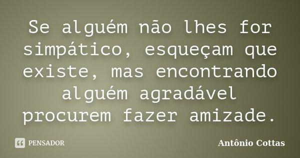 Se alguém não lhes for simpático, esqueçam que existe, mas encontrando alguém agradável procurem fazer amizade.... Frase de Antônio Cottas.