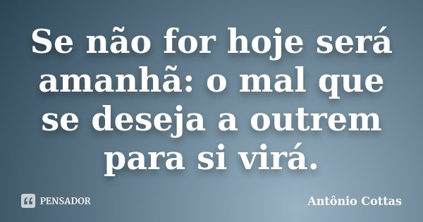 Se não for hoje será amanhã: o mal que se deseja a outrem para si virá.... Frase de Antônio Cottas.