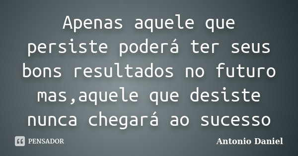 Apenas aquele que persiste poderá ter seus bons resultados no futuro mas,aquele que desiste nunca chegará ao sucesso... Frase de Antonio Daniel.