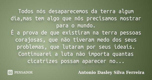 Todos nós desaparecemos da terra algum dia,mas tem algo que nós precisamos mostrar para o mundo. É a prova de que existiram na terra pessoas corajosas, que não ... Frase de Antonio Dasley Silva Ferreira.