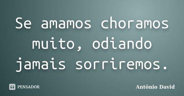 Se amamos choramos muito, odiando jamais sorriremos.... Frase de Antônio David.