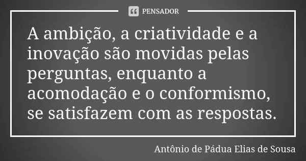 A ambição, a criatividade e a inovação são movidas pelas perguntas, enquanto a acomodação e o conformismo, se satisfazem com as respostas.... Frase de Antônio de Pádua Elias de Sousa.