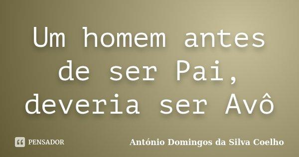 Um homem antes de ser Pai, deveria ser Avô... Frase de António Domingos da Silva Coelho.
