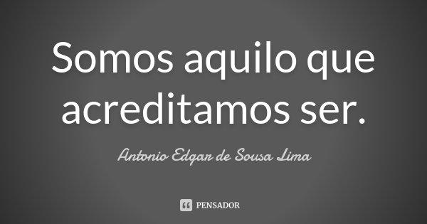 Somos aquilo que acreditamos ser.... Frase de Antonio Edgar de Sousa Lima.
