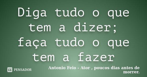 Diga tudo o que tem a dizer; faça tudo o que tem a fazer... Frase de Antonio Feio - Ator , poucos dias antes de morrer..
