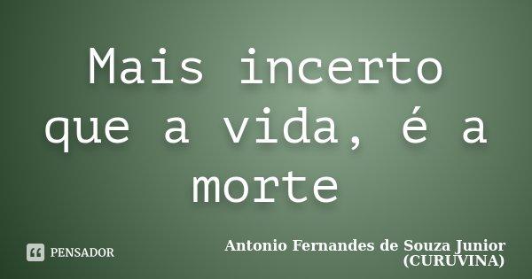 Mais incerto que a vida, é a morte... Frase de Antonio Fernandes de Souza Junior (CURUVINA).