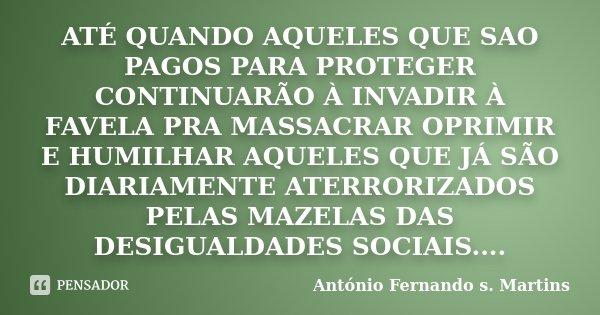 ATÉ QUANDO AQUELES QUE SAO PAGOS PARA PROTEGER CONTINUARÃO À INVADIR À FAVELA PRA MASSACRAR OPRIMIR E HUMILHAR AQUELES QUE JÁ SÃO DIARIAMENTE ATERRORIZADOS PELA... Frase de António Fernando s. Martins.