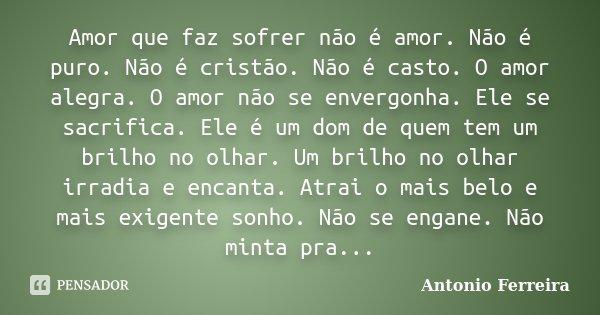 Amor que faz sofrer não é amor. Não é puro. Não é cristão. Não é casto. O amor alegra. O amor não se envergonha. Ele se sacrifica. Ele é um dom de quem tem um b... Frase de Antonio Ferreira.